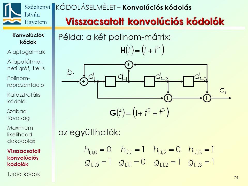 Széchenyi István Egyetem 74 Példa: a két polinom-mátrix: az együtthatók: Visszacsatolt konvolúciós kódolók KÓDOLÁSELMÉLET – Konvolúciós kódolás Konvolúciós kódok Alapfogalmak Állapotátme- neti gráf, trellis Polinom- reprezentáció Katasztrofális kódoló Szabad távolság Maximum likelihood dekódolás Visszacsatolt konvolúciós kódolók Turbó kódok