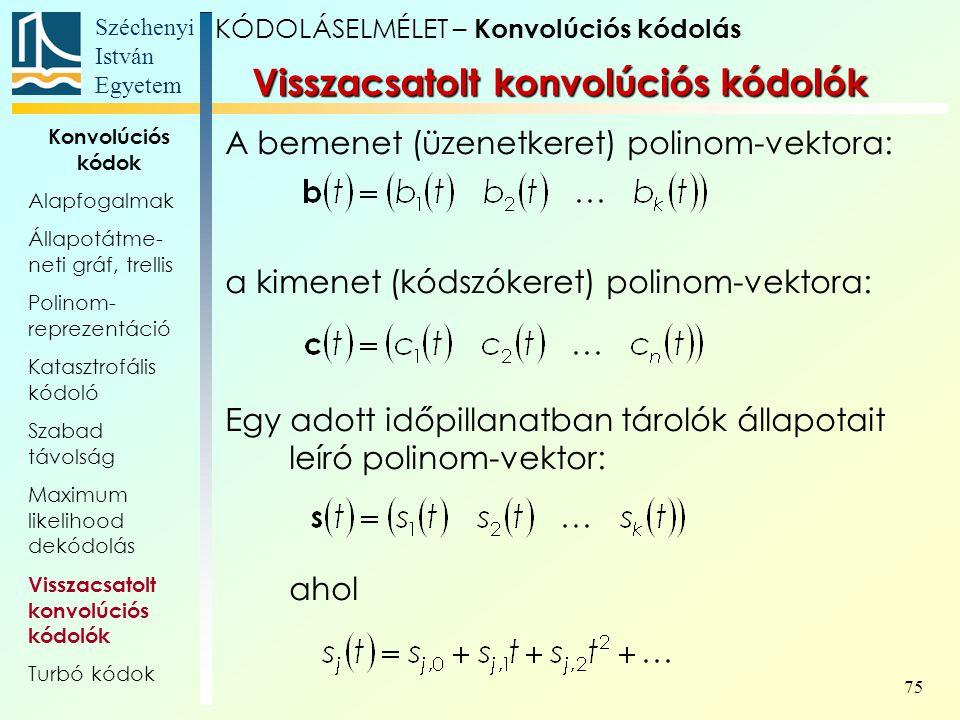 Széchenyi István Egyetem 75 A bemenet (üzenetkeret) polinom-vektora: a kimenet (kódszókeret) polinom-vektora: Egy adott időpillanatban tárolók állapotait leíró polinom-vektor: ahol Visszacsatolt konvolúciós kódolók KÓDOLÁSELMÉLET – Konvolúciós kódolás Konvolúciós kódok Alapfogalmak Állapotátme- neti gráf, trellis Polinom- reprezentáció Katasztrofális kódoló Szabad távolság Maximum likelihood dekódolás Visszacsatolt konvolúciós kódolók Turbó kódok