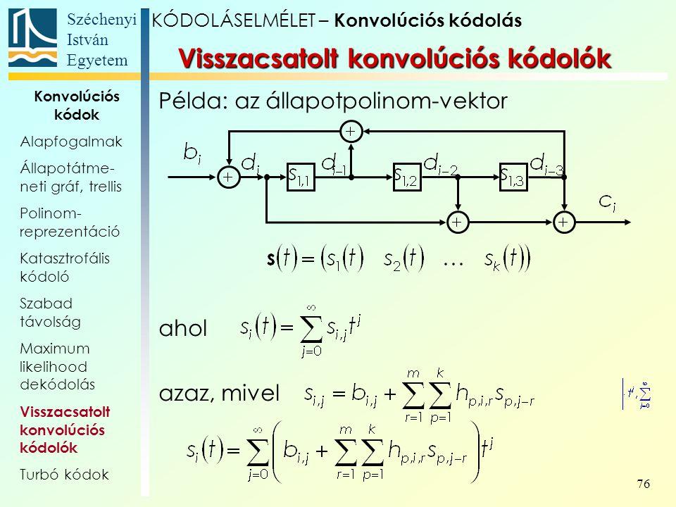 Széchenyi István Egyetem 76 Példa: az állapotpolinom-vektor ahol azaz, mivel Visszacsatolt konvolúciós kódolók KÓDOLÁSELMÉLET – Konvolúciós kódolás Konvolúciós kódok Alapfogalmak Állapotátme- neti gráf, trellis Polinom- reprezentáció Katasztrofális kódoló Szabad távolság Maximum likelihood dekódolás Visszacsatolt konvolúciós kódolók Turbó kódok