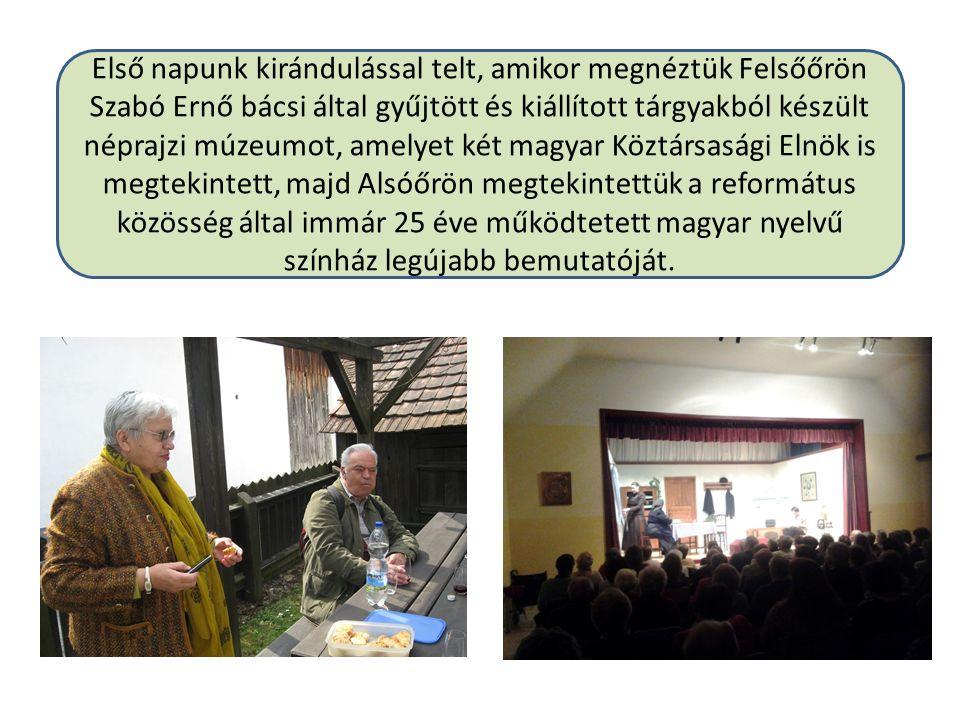 Első napunk kirándulással telt, amikor megnéztük Felsőőrön Szabó Ernő bácsi által gyűjtött és kiállított tárgyakból készült néprajzi múzeumot, amelyet két magyar Köztársasági Elnök is megtekintett, majd Alsóőrön megtekintettük a református közösség által immár 25 éve működtetett magyar nyelvű színház legújabb bemutatóját.