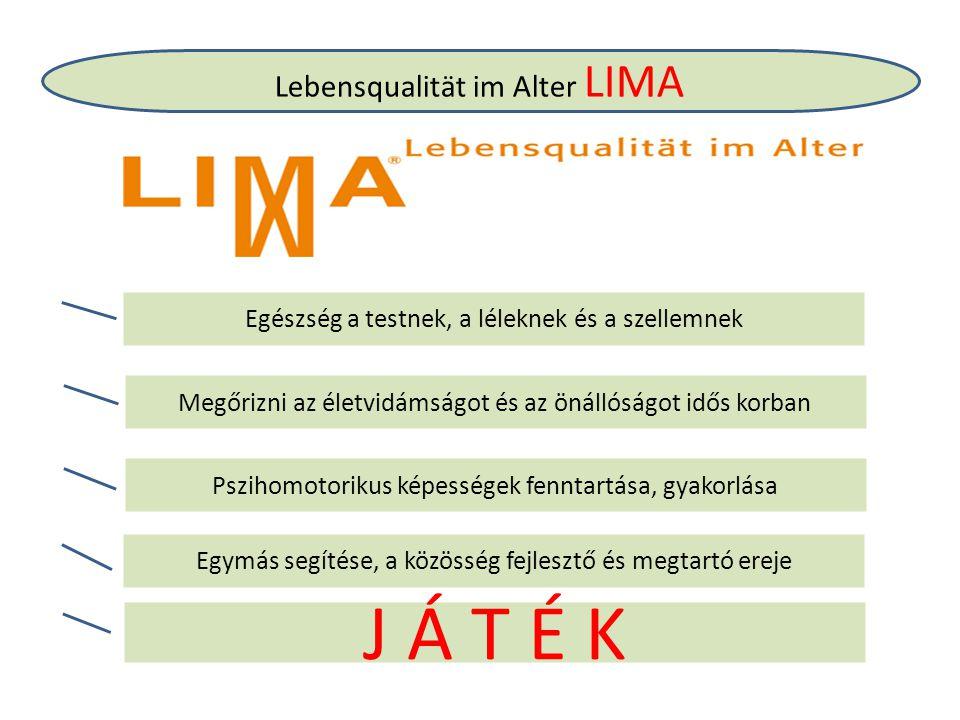 Lebensqualität im Alter LIMA Egészség a testnek, a léleknek és a szellemnek Megőrizni az életvidámságot és az önállóságot idős korban Pszihomotorikus képességek fenntartása, gyakorlása Egymás segítése, a közösség fejlesztő és megtartó ereje J Á T É K