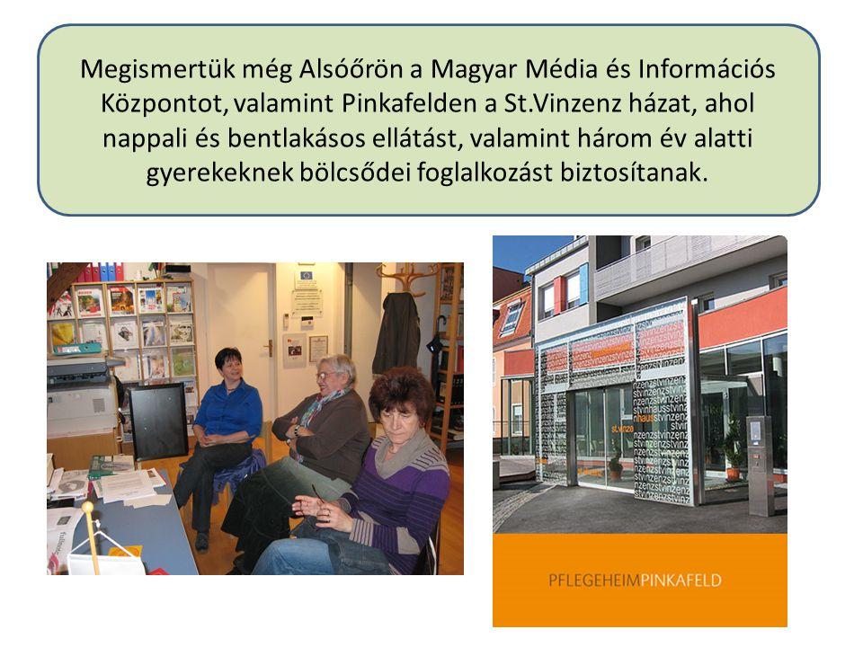 Megismertük még Alsóőrön a Magyar Média és Információs Központot, valamint Pinkafelden a St.Vinzenz házat, ahol nappali és bentlakásos ellátást, valamint három év alatti gyerekeknek bölcsődei foglalkozást biztosítanak.