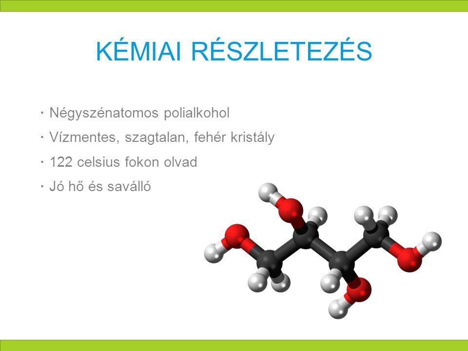 KÉMIAI RÉSZLETEZÉS  Négyszénatomos polialkohol  Vízmentes, szagtalan, fehér kristály  122 celsius fokon olvad  Jó hő és saválló