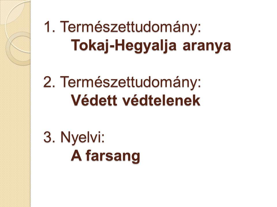 1. Természettudomány: Tokaj-Hegyalja aranya 2. Természettudomány: Védett védtelenek 3.