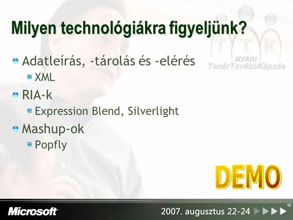 16 Milyen technológiákra figyeljünk? Adatleírás, -tárolás és -elérés XML RIA-k Expression Blend, Silverlight Mashup-ok Popfly