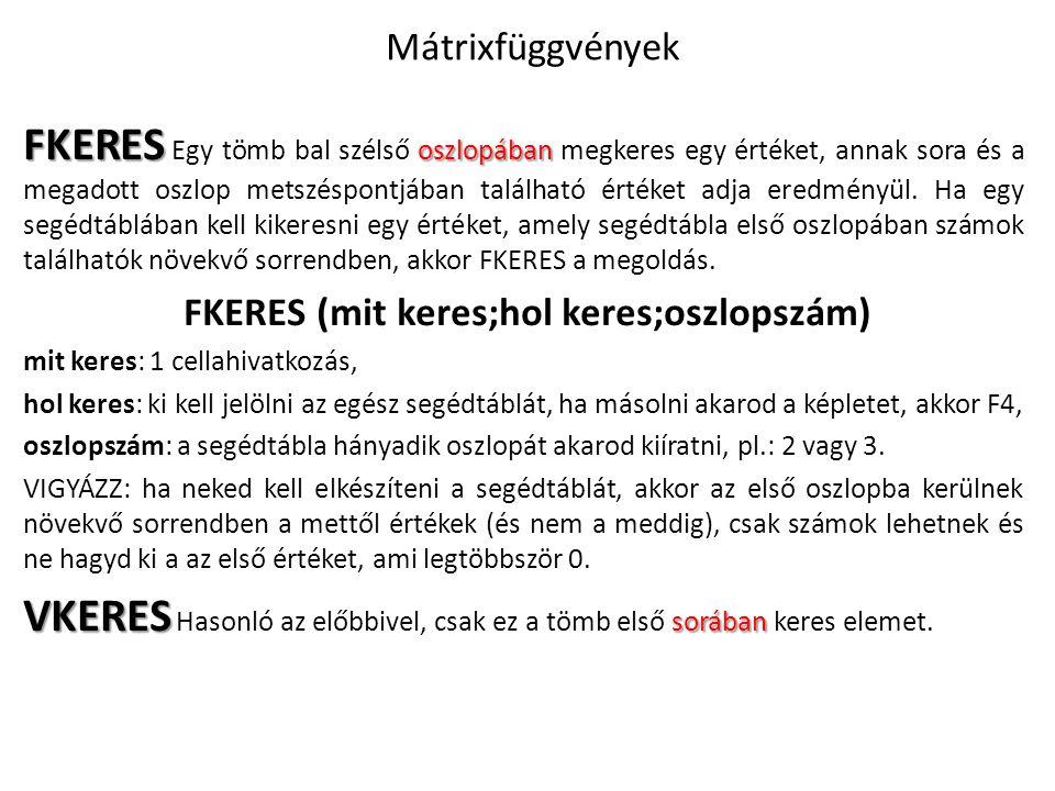 Mátrixfüggvények FKERES oszlopában FKERES Egy tömb bal szélső oszlopában megkeres egy értéket, annak sora és a megadott oszlop metszéspontjában találh