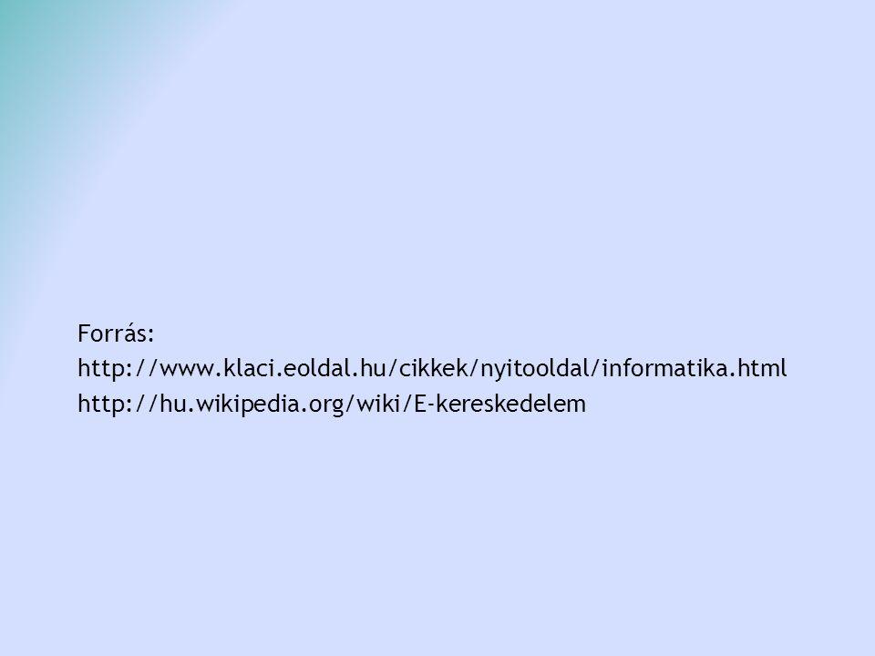 Forrás: http://www.klaci.eoldal.hu/cikkek/nyitooldal/informatika.html http://hu.wikipedia.org/wiki/E-kereskedelem