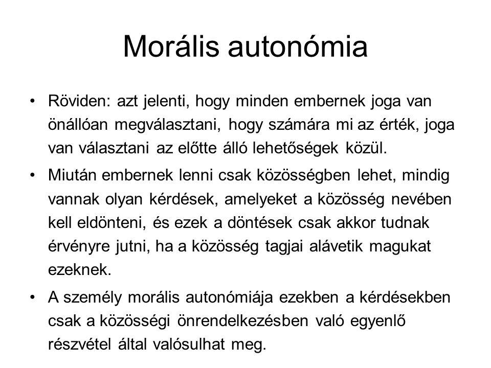 Morális autonómia Röviden: azt jelenti, hogy minden embernek joga van önállóan megválasztani, hogy számára mi az érték, joga van választani az előtte