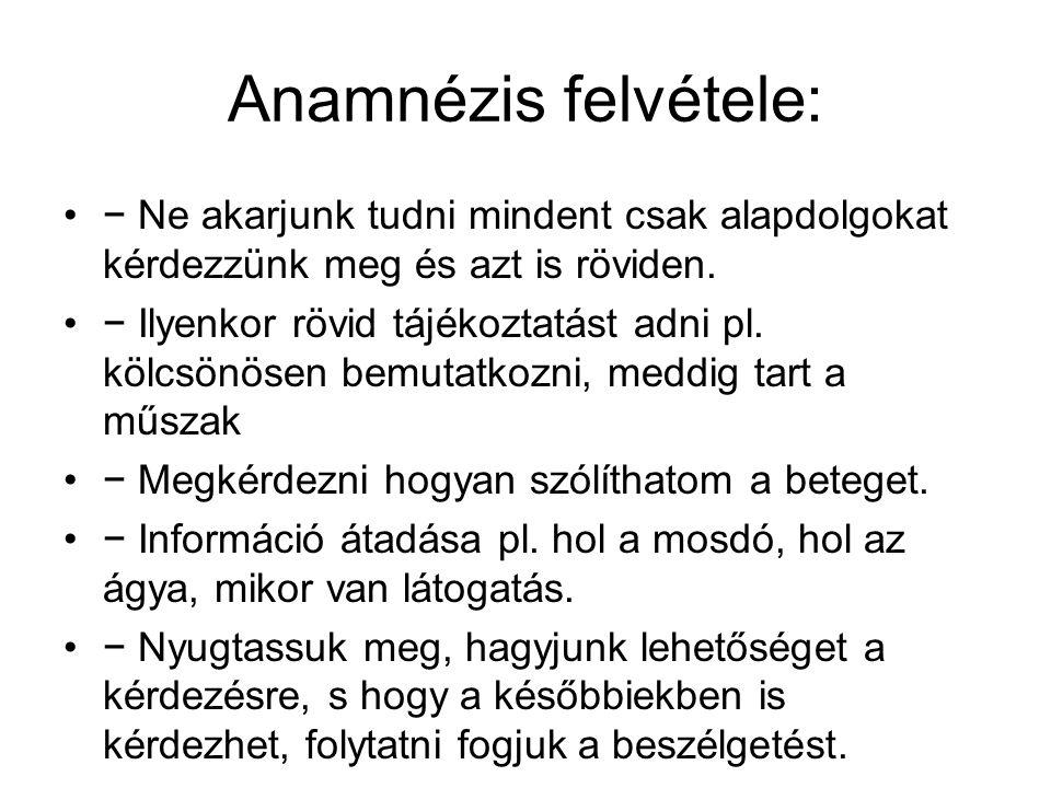 Anamnézis felvétele: − Ne akarjunk tudni mindent csak alapdolgokat kérdezzünk meg és azt is röviden. − Ilyenkor rövid tájékoztatást adni pl. kölcsönös