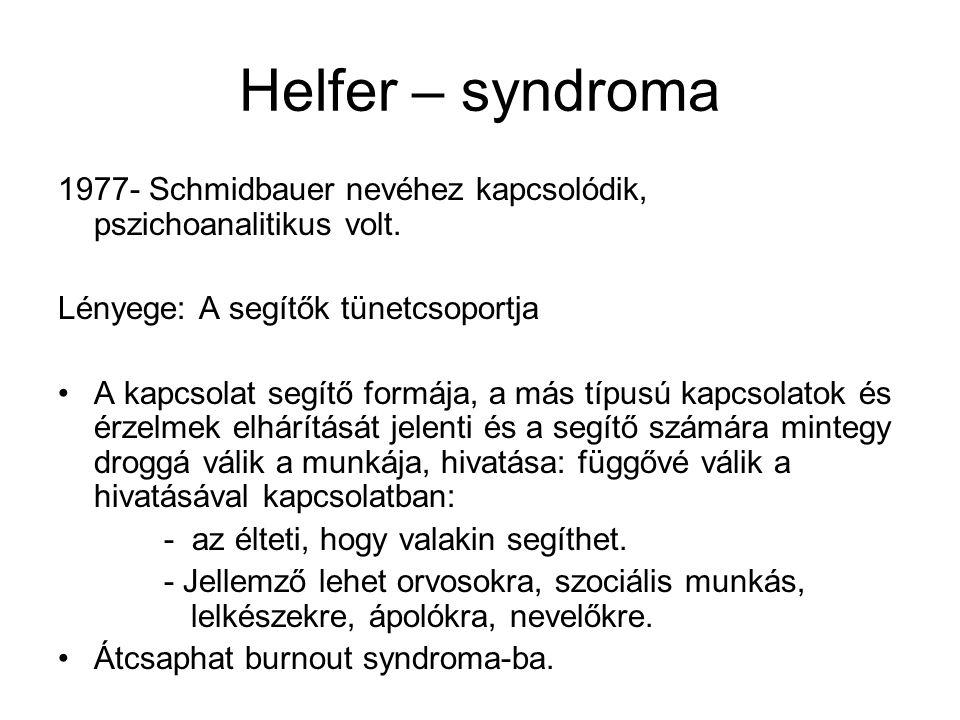 Helfer – syndroma 1977- Schmidbauer nevéhez kapcsolódik, pszichoanalitikus volt. Lényege: A segítők tünetcsoportja A kapcsolat segítő formája, a más t