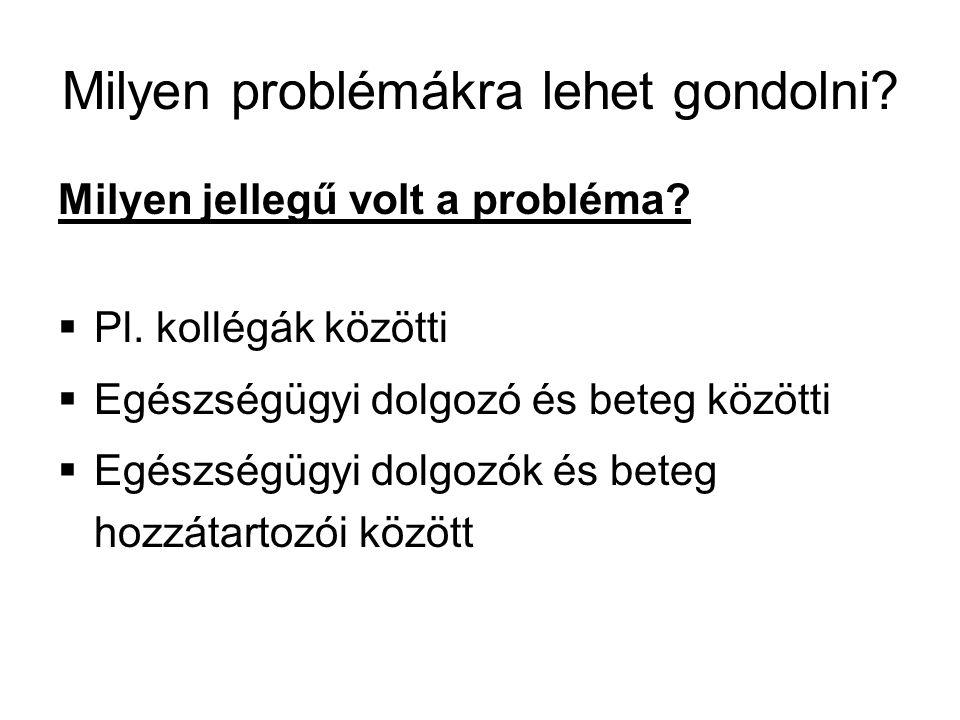 Milyen problémákra lehet gondolni? Milyen jellegű volt a probléma?  Pl. kollégák közötti  Egészségügyi dolgozó és beteg közötti  Egészségügyi dolgo