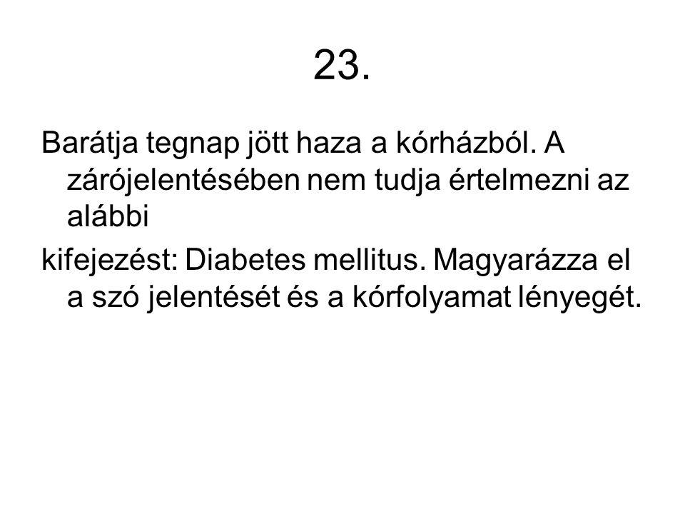 23. Barátja tegnap jött haza a kórházból. A zárójelentésében nem tudja értelmezni az alábbi kifejezést: Diabetes mellitus. Magyarázza el a szó jelenté