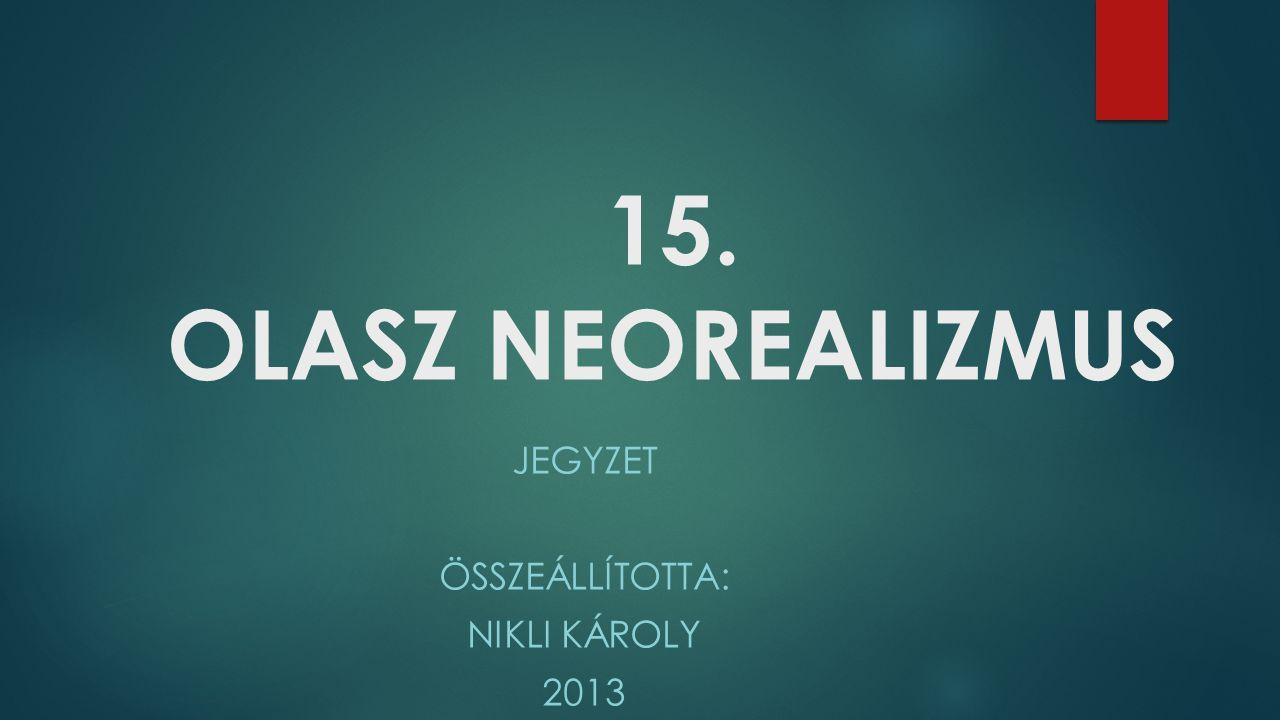 15. OLASZ NEOREALIZMUS JEGYZET ÖSSZEÁLLÍTOTTA: NIKLI KÁROLY 2013