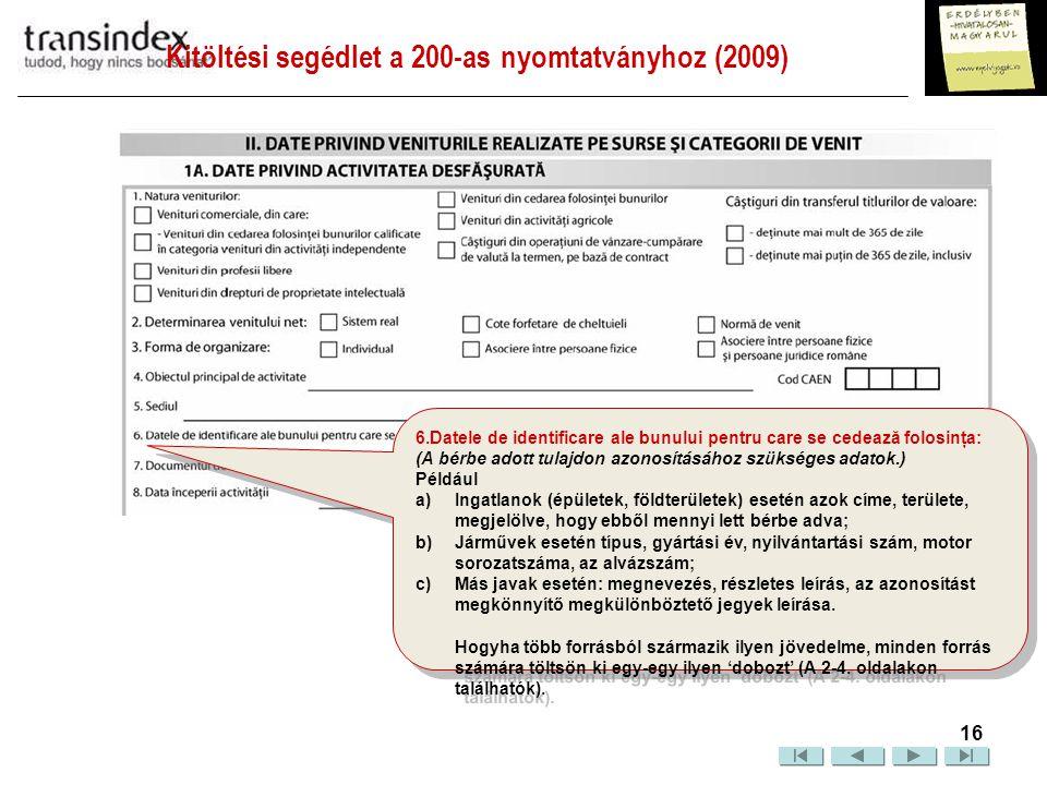 Kitöltési segédlet a 200-as nyomtatványhoz (2009)  17 7.Documentul de autorizare/Contractul de asociere/ închiriere/ arendare: (Működési engedély, társulási-, bérleti-, haszonbérleti szerződés azonosítása.) Ide írja be azon dokumentum számát, kiállításának időpontját és a kiállító szerv nevét, mely feljogosítja Önt az adott tevékenység gyakorlására.