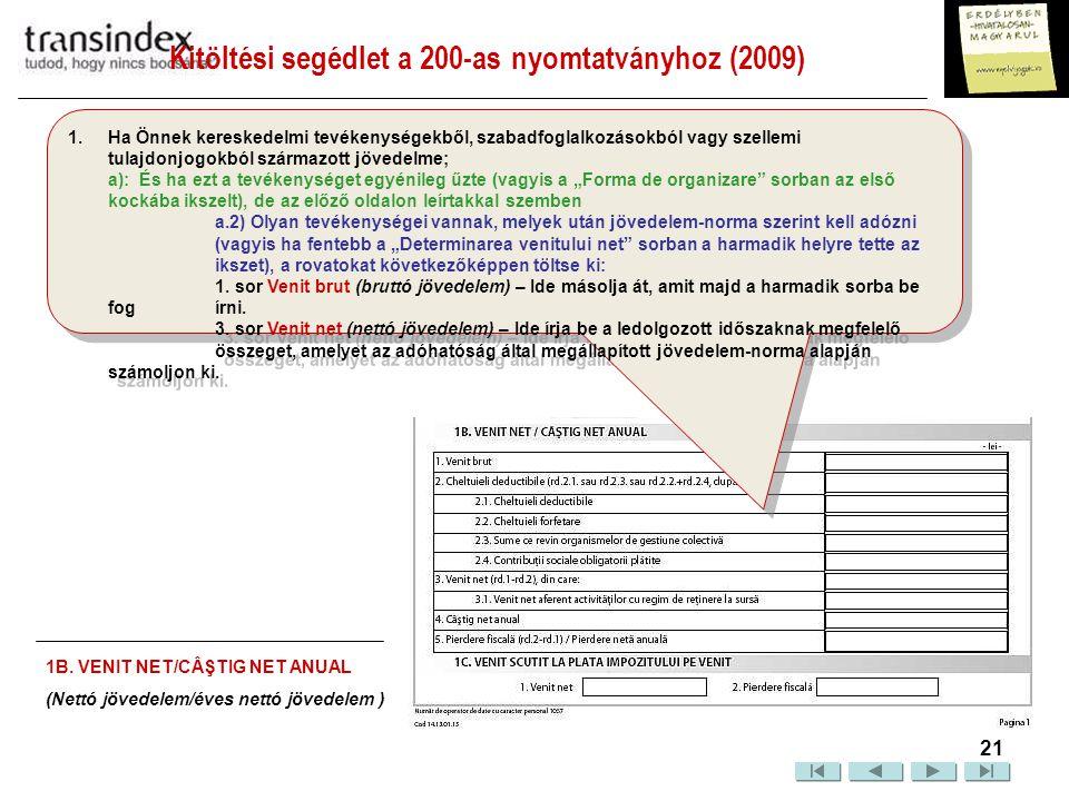 """Kitöltési segédlet a 200-as nyomtatványhoz (2009)  22 1.Ha Önnek kereskedelmi tevékenységekből, szabadfoglalkozásokból vagy szellemi tulajdonjogokból származott jövedelme; a): És ha a tevékenységet egyénileg űzte (vagyis a """"Forma de organizare sorban az első kockába ikszelt), de az előző oldalon leírtakkal szemben a.3) Szellemi tulajdonjogokból származó jövedelmei vannak, a nyomtatványt aszerint kell kitöltenie, hogy: A jövedelmet elszámolás alapján határozza-e meg."""