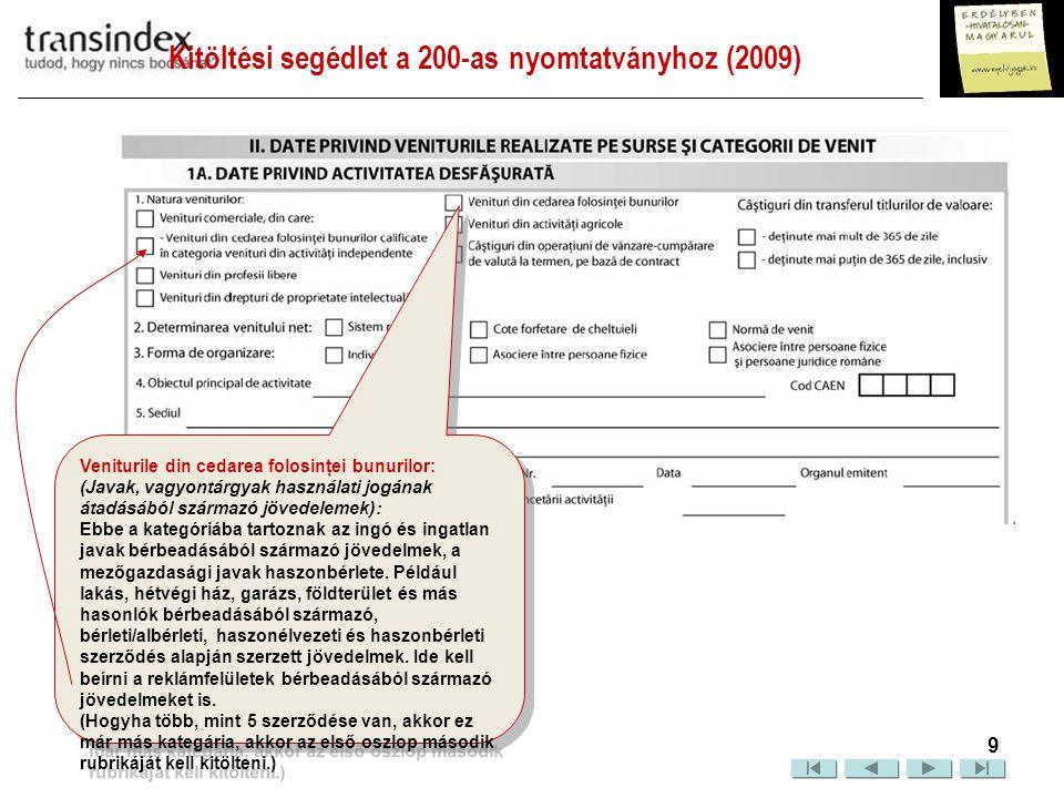 """Kitöltési segédlet a 200-as nyomtatványhoz (2009)  10 Veniturile din activităţi agricole A mezőgazdasági tevékenységekből származó bevallandó jövedelmek a következők: a) Virágok és zöldségek termesztése és értékeítése, ha a termesztés melegházakban és/vagy öntözéssel történik; b) Díszfák, dísznövények és gombák termesztése és értékesítése; c) Csemeteültetvények és hasonlók hasznosítása; d) Az aratással/begyűjtéssel szerzett mezőgazdasági termékek hasznosítása, ha azok természetes állapotukban maradnak, és saját termőföldekről vagy haszonbérbe/árendába vett területekről származnak, valamint speciális begyűjtési helyeken (románul: """"unităţi specializate pentru colectare ) vagy ipari feldolgozó egységekben kerültek átvételre 2008."""