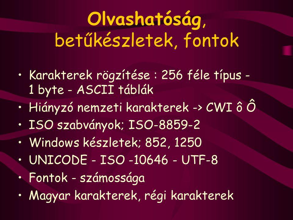 Olvashatóság, betűkészletek, fontok Karakterek rögzítése : 256 féle típus - 1 byte - ASCII táblák Hiányzó nemzeti karakterek -> CWI ô Ô ISO szabványok; ISO-8859-2 Windows készletek; 852, 1250 UNICODE - ISO -10646 - UTF-8 Fontok - számossága Magyar karakterek, régi karakterek