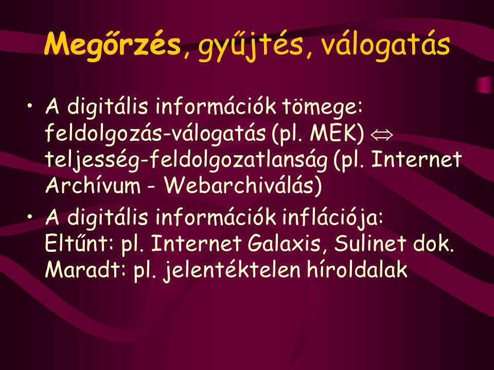 Megőrzés, gyűjtés, válogatás A digitális információk tömege: feldolgozás-válogatás (pl. MEK)  teljesség-feldolgozatlanság (pl. Internet Archívum - We