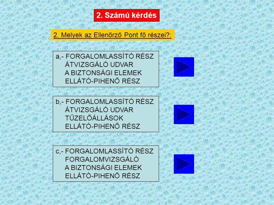 2. Melyek az Ellenőrző Pont fő részei?: a,- FORGALOMLASSÍTÓ RÉSZ ÁTVIZSGÁLÓ UDVAR A BIZTONSÁGI ELEMEK ELLÁTÓ-PIHENŐ RÉSZ 2. Számú kérdés b,- FORGALOML