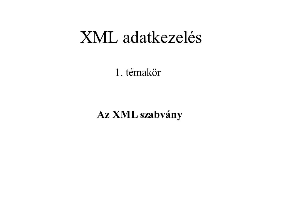 XML adatkezelés 1. témakör Az XML szabvány