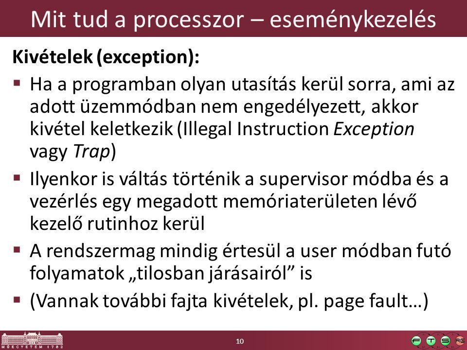 """Mit tud a processzor – eseménykezelés Kivételek (exception):  Ha a programban olyan utasítás kerül sorra, ami az adott üzemmódban nem engedélyezett, akkor kivétel keletkezik (Illegal Instruction Exception vagy Trap)  Ilyenkor is váltás történik a supervisor módba és a vezérlés egy megadott memóriaterületen lévő kezelő rutinhoz kerül  A rendszermag mindig értesül a user módban futó folyamatok """"tilosban járásairól is  (Vannak további fajta kivételek, pl."""