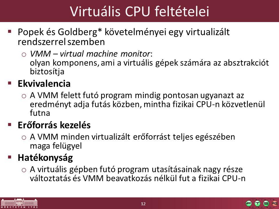 Virtuális CPU feltételei  Popek és Goldberg* követelményei egy virtualizált rendszerrel szemben o VMM – virtual machine monitor: olyan komponens, ami a virtuális gépek számára az absztrakciót biztosítja  Ekvivalencia o A VMM felett futó program mindig pontosan ugyanazt az eredményt adja futás közben, mintha fizikai CPU-n közvetlenül futna  Erőforrás kezelés o A VMM minden virtualizált erőforrást teljes egészében maga felügyel  Hatékonyság o A virtuális gépben futó program utasításainak nagy része változtatás és VMM beavatkozás nélkül fut a fizikai CPU-n 12