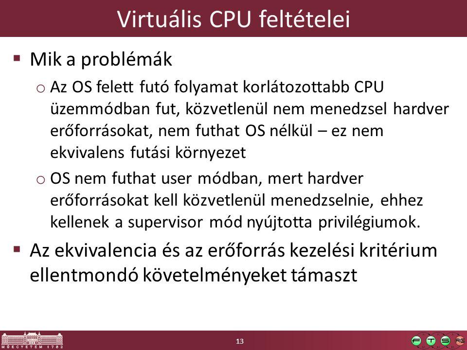 Virtuális CPU feltételei  Mik a problémák o Az OS felett futó folyamat korlátozottabb CPU üzemmódban fut, közvetlenül nem menedzsel hardver erőforrásokat, nem futhat OS nélkül – ez nem ekvivalens futási környezet o OS nem futhat user módban, mert hardver erőforrásokat kell közvetlenül menedzselnie, ehhez kellenek a supervisor mód nyújtotta privilégiumok.