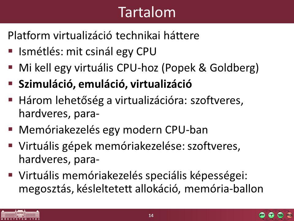 Tartalom Platform virtualizáció technikai háttere  Ismétlés: mit csinál egy CPU  Mi kell egy virtuális CPU-hoz (Popek & Goldberg)  Szimuláció, emuláció, virtualizáció  Három lehetőség a virtualizációra: szoftveres, hardveres, para-  Memóriakezelés egy modern CPU-ban  Virtuális gépek memóriakezelése: szoftveres, hardveres, para-  Virtuális memóriakezelés speciális képességei: megosztás, késleltetett allokáció, memória-ballon 14