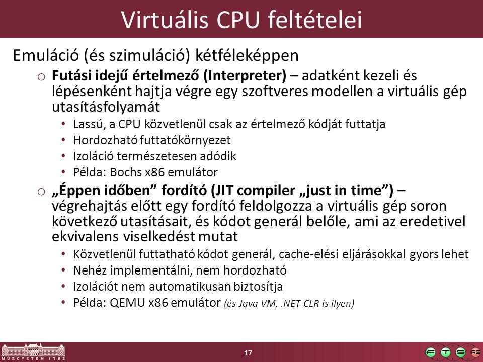 """Virtuális CPU feltételei Emuláció (és szimuláció) kétféleképpen o Futási idejű értelmező (Interpreter) – adatként kezeli és lépésenként hajtja végre egy szoftveres modellen a virtuális gép utasításfolyamát Lassú, a CPU közvetlenül csak az értelmező kódját futtatja Hordozható futtatókörnyezet Izoláció természetesen adódik Példa: Bochs x86 emulátor o """"Éppen időben fordító (JIT compiler """"just in time ) – végrehajtás előtt egy fordító feldolgozza a virtuális gép soron következő utasításait, és kódot generál belőle, ami az eredetivel ekvivalens viselkedést mutat Közvetlenül futtatható kódot generál, cache-elési eljárásokkal gyors lehet Nehéz implementálni, nem hordozható Izolációt nem automatikusan biztosítja Példa: QEMU x86 emulátor (és Java VM,.NET CLR is ilyen) 17"""