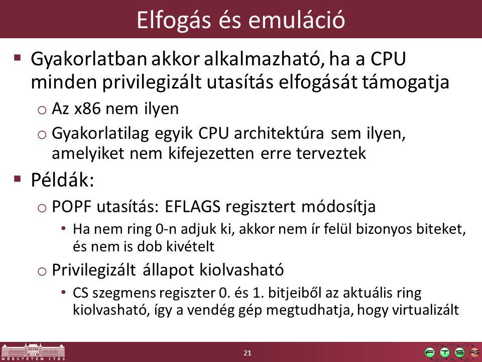 Elfogás és emuláció  Gyakorlatban akkor alkalmazható, ha a CPU minden privilegizált utasítás elfogását támogatja o Az x86 nem ilyen o Gyakorlatilag egyik CPU architektúra sem ilyen, amelyiket nem kifejezetten erre terveztek  Példák: o POPF utasítás: EFLAGS regisztert módosítja Ha nem ring 0-n adjuk ki, akkor nem ír felül bizonyos biteket, és nem is dob kivételt o Privilegizált állapot kiolvasható CS szegmens regiszter 0.