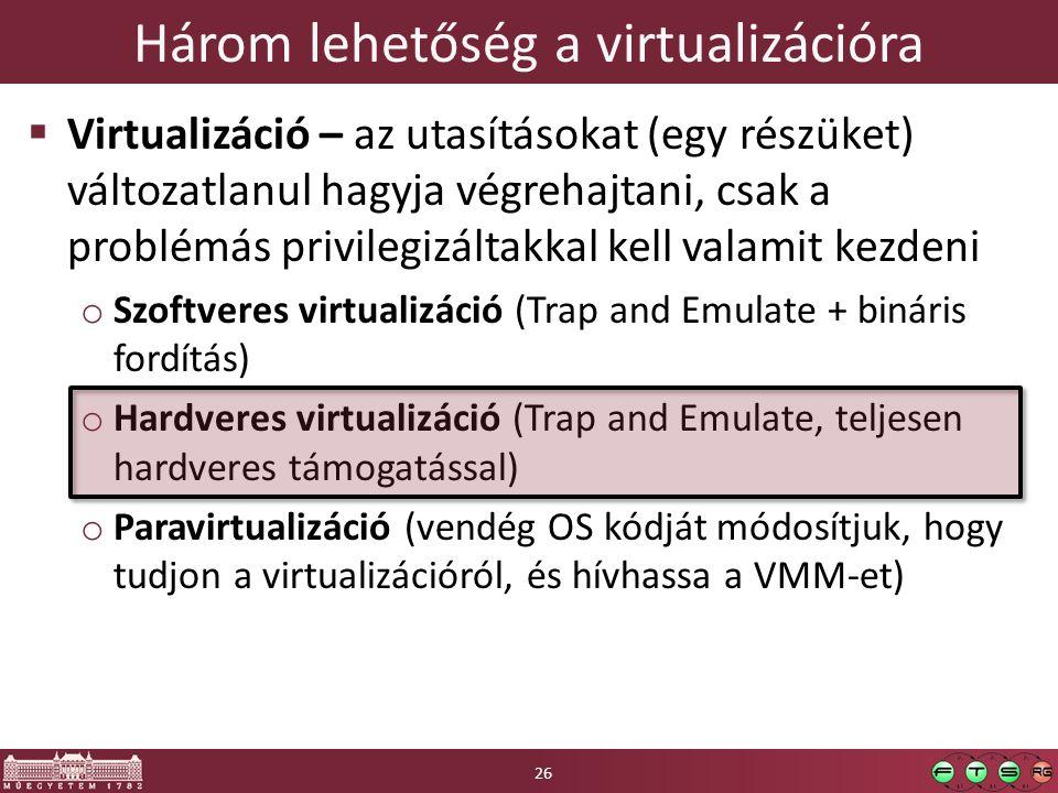Három lehetőség a virtualizációra  Virtualizáció – az utasításokat (egy részüket) változatlanul hagyja végrehajtani, csak a problémás privilegizáltakkal kell valamit kezdeni o Szoftveres virtualizáció (Trap and Emulate + bináris fordítás) o Hardveres virtualizáció (Trap and Emulate, teljesen hardveres támogatással) o Paravirtualizáció (vendég OS kódját módosítjuk, hogy tudjon a virtualizációról, és hívhassa a VMM-et) 26