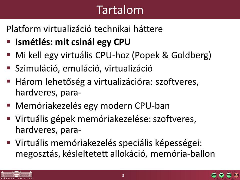 Tartalom Platform virtualizáció technikai háttere  Ismétlés: mit csinál egy CPU  Mi kell egy virtuális CPU-hoz (Popek & Goldberg)  Szimuláció, emuláció, virtualizáció  Három lehetőség a virtualizációra: szoftveres, hardveres, para-  Memóriakezelés egy modern CPU-ban  Virtuális gépek memóriakezelése: szoftveres, hardveres, para-  Virtuális memóriakezelés speciális képességei: megosztás, késleltetett allokáció, memória-ballon 3