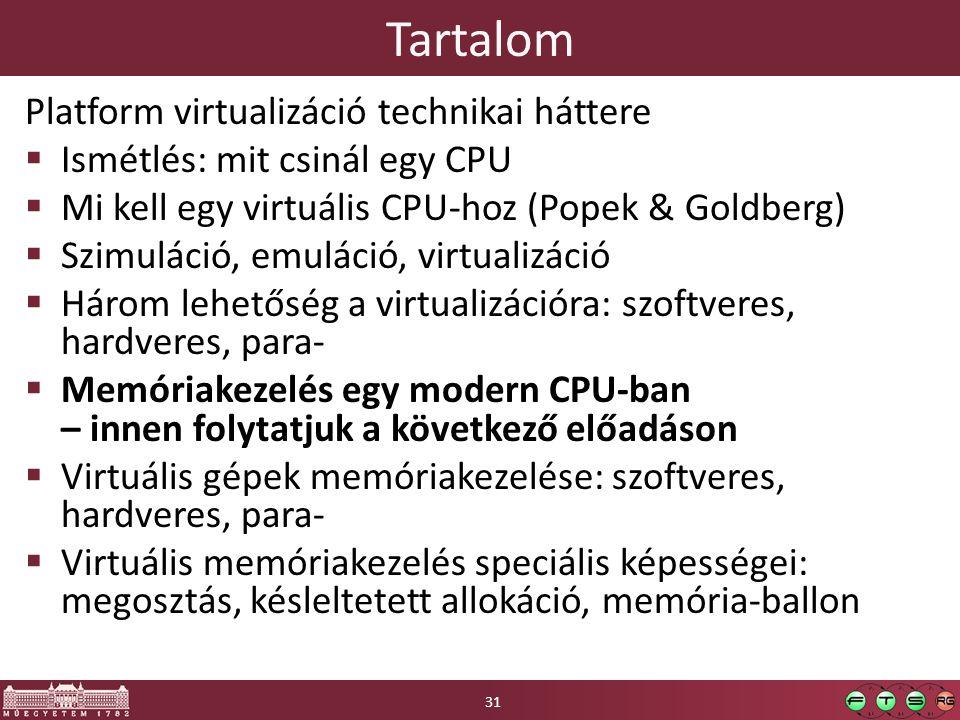 Tartalom Platform virtualizáció technikai háttere  Ismétlés: mit csinál egy CPU  Mi kell egy virtuális CPU-hoz (Popek & Goldberg)  Szimuláció, emuláció, virtualizáció  Három lehetőség a virtualizációra: szoftveres, hardveres, para-  Memóriakezelés egy modern CPU-ban – innen folytatjuk a következő előadáson  Virtuális gépek memóriakezelése: szoftveres, hardveres, para-  Virtuális memóriakezelés speciális képességei: megosztás, késleltetett allokáció, memória-ballon 31