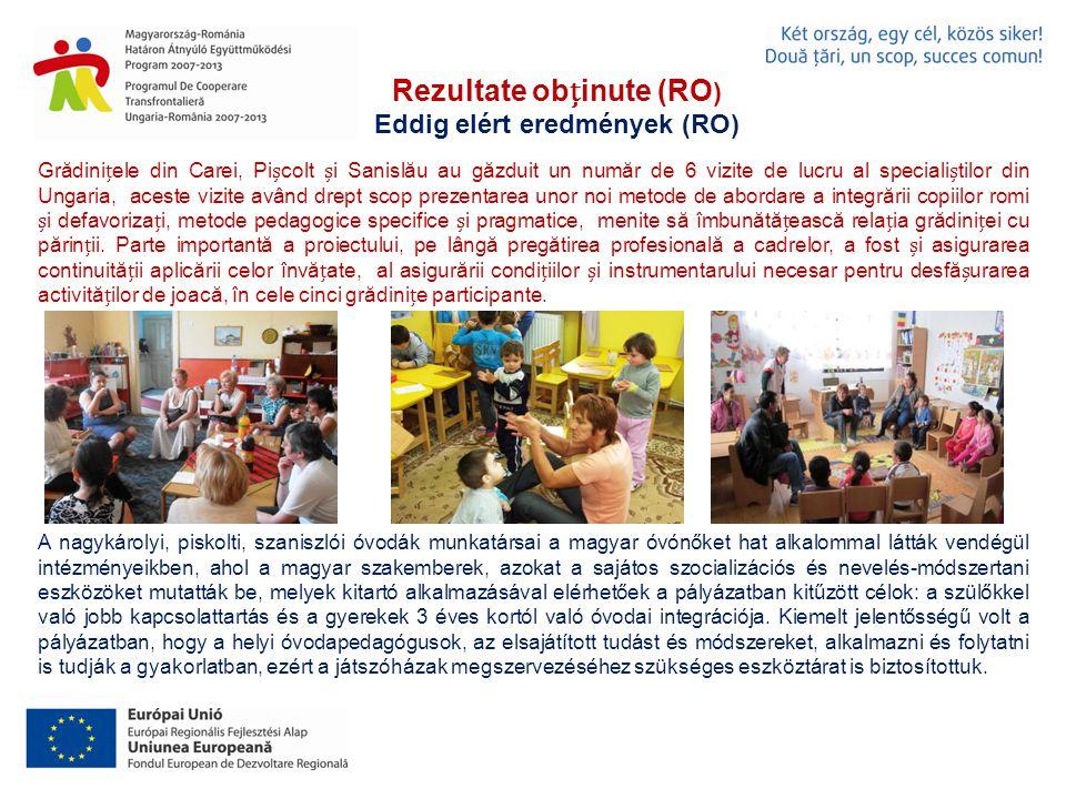 Rezultate obinute (RO ) Eddig elért eredmények (RO) Grădiniele din Carei, Picolt i Sanislău au găzduit un număr de 6 vizite de lucru al specialitilor din Ungaria, aceste vizite având drept scop prezentarea unor noi metode de abordare a integrării copiilor romi i defavorizai, metode pedagogice specifice i pragmatice, menite să îmbunătăească relaia grădiniei cu părinii.