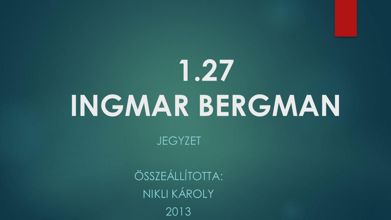 1.27 INGMAR BERGMAN JEGYZET ÖSSZEÁLLÍTOTTA: NIKLI KÁROLY 2013