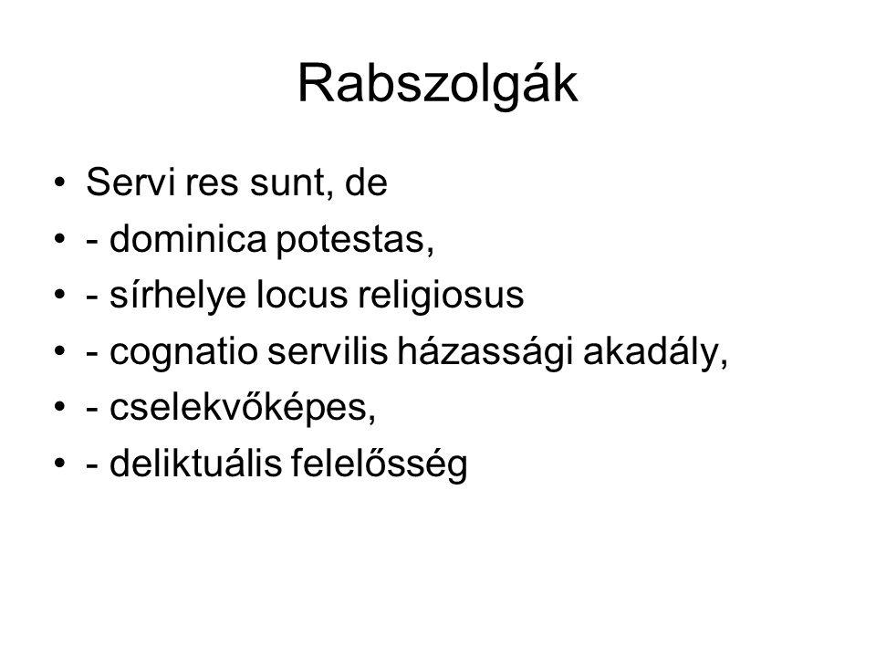Rabszolgák Servi res sunt, de - dominica potestas, - sírhelye locus religiosus - cognatio servilis házassági akadály, - cselekvőképes, - deliktuális f