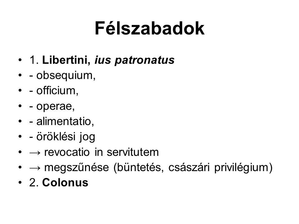1. Libertini, ius patronatus - obsequium, - officium, - operae, - alimentatio, - öröklési jog → revocatio in servitutem → megszűnése (büntetés, császá