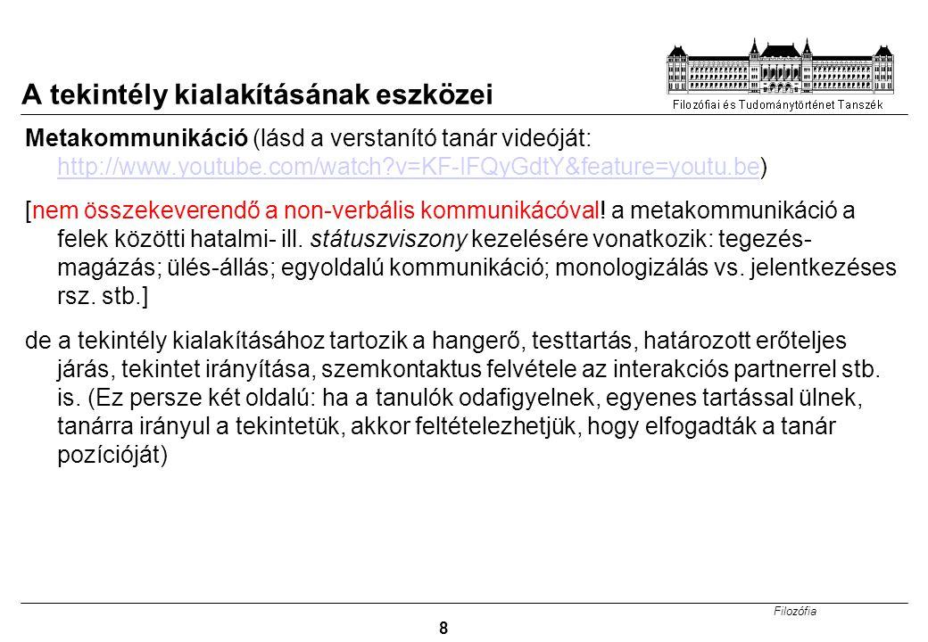 Filozófia 8 A tekintély kialakításának eszközei Metakommunikáció (lásd a verstanító tanár videóját: http://www.youtube.com/watch?v=KF-IFQyGdtY&feature=youtu.be) http://www.youtube.com/watch?v=KF-IFQyGdtY&feature=youtu.be [nem összekeverendő a non-verbális kommunikácóval.