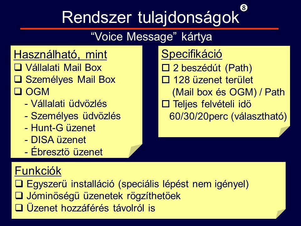 Használható, mint q Vállalati Mail Box q Személyes Mail Box q OGM - Vállalati üdvözlés - Vállalati üdvözlés - Személyes üdvözlés - Személyes üdvözlés - Hunt-G üzenet - Hunt-G üzenet - DISA üzenet - DISA üzenet - Ébresztö üzenet - Ébresztö üzenet Rendszer tulajdonságok Voice Message kártya Specifikáció o 2 beszédút (Path) o 128 üzenet terület (Mail box és OGM) / Path (Mail box és OGM) / Path o Teljes felvételi idö 60/30/20perc (választható) 60/30/20perc (választható) Funkciók q Egyszerü installáció (speciális lépést nem igényel) q Jóminöségü üzenetek rögzíthetöek q Üzenet hozzáférés távolról is