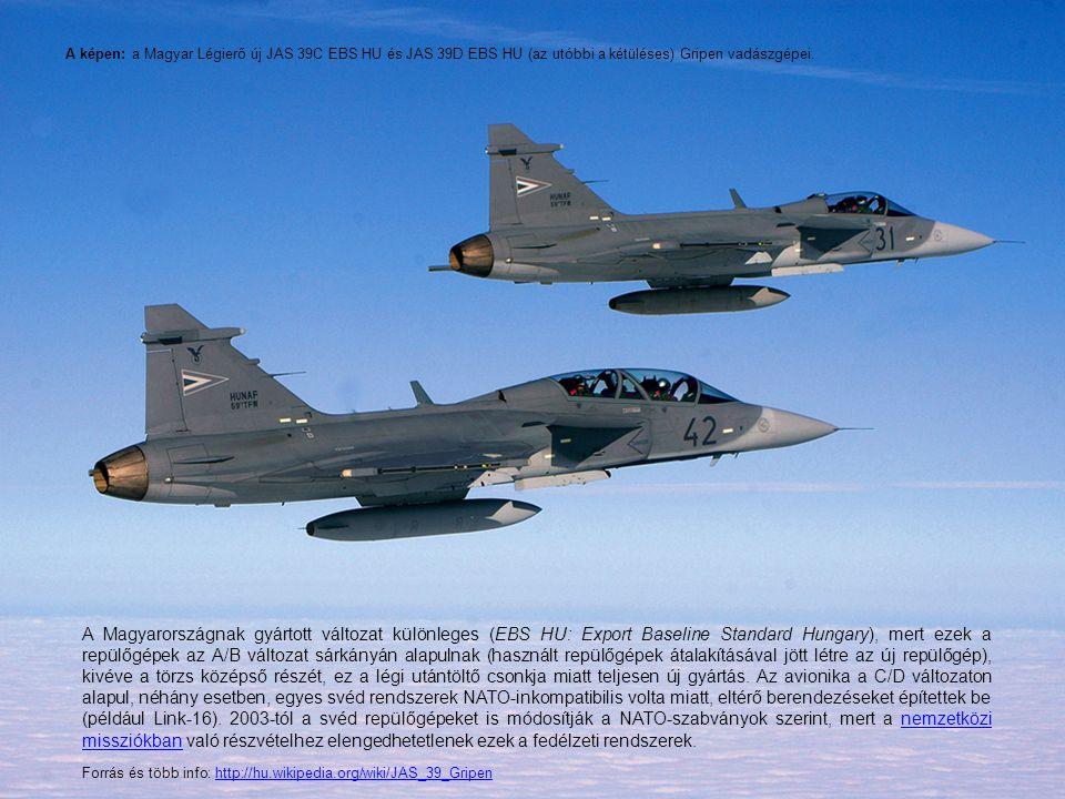 A képen: a Magyar Légierő új JAS 39C EBS HU és JAS 39D EBS HU (az utóbbi a kétüléses) Gripen vadászgépei. A Magyarországnak gyártott változat különleg
