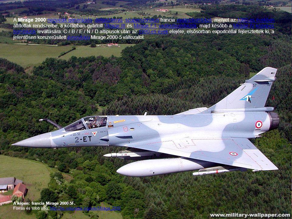 A képen: francia Mirage 2000-5F. Forrás és több info: http://hu.wikipedia.org/wiki/Mirage_2000http://hu.wikipedia.org/wiki/Mirage_2000 A Mirage 2000 n