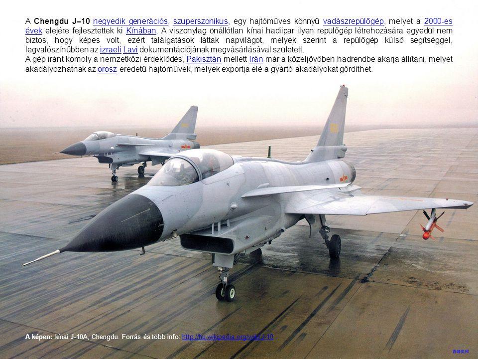 A Chengdu J–10 negyedik generációs, szuperszonikus, egy hajtóműves könnyű vadászrepülőgép, melyet a 2000-es évek elejére fejlesztettek ki Kínában. A v