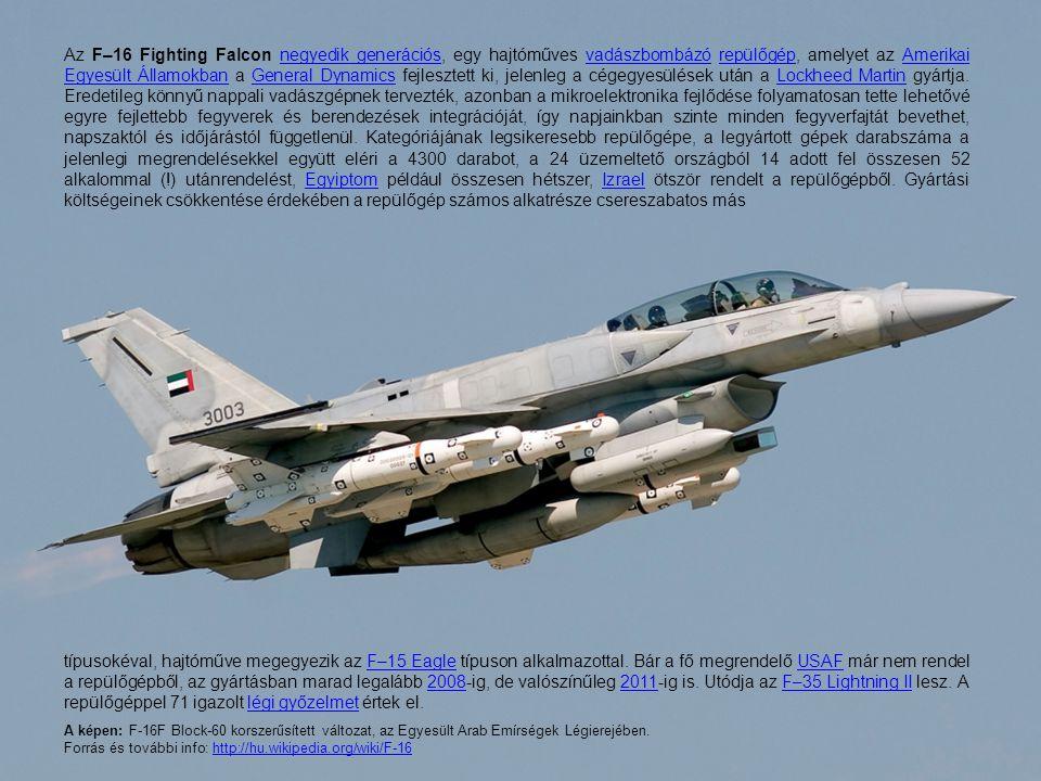 Az F–16 Fighting Falcon negyedik generációs, egy hajtóműves vadászbombázó repülőgép, amelyet az Amerikai Egyesült Államokban a General Dynamics fejles