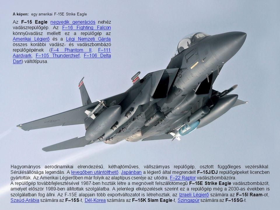 A képen: egy amerikai F-15E Strike Eagle Az F–15 Eagle negyedik generációs nehéz vadászrepülőgép. Az F–16 Fighting Falcon könnyűvadász mellett ez a re
