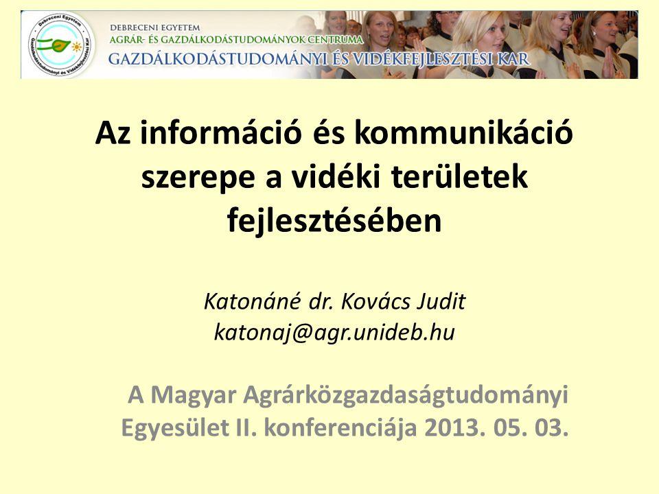 Az információ és kommunikáció szerepe a vidéki területek fejlesztésében Katonáné dr. Kovács Judit katonaj@agr.unideb.hu A Magyar Agrárközgazdaságtudom