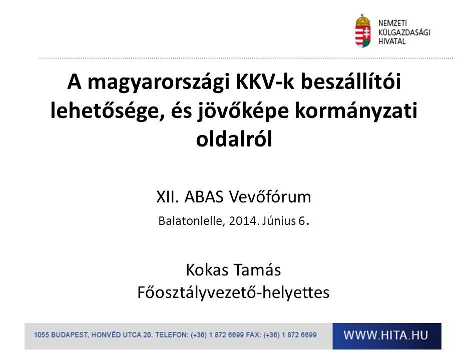 A magyarországi KKV-k beszállítói lehetősége, és jövőképe kormányzati oldalról XII. ABAS Vevőfórum Balatonlelle, 2014. Június 6. Kokas Tamás Főosztály