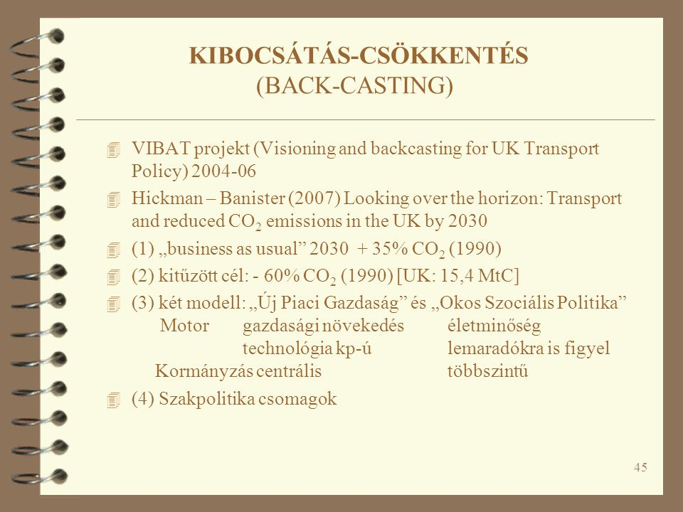 """45 KIBOCSÁTÁS-CSÖKKENTÉS (BACK-CASTING) 4 VIBAT projekt (Visioning and backcasting for UK Transport Policy) 2004-06 4 Hickman – Banister (2007) Looking over the horizon: Transport and reduced CO 2 emissions in the UK by 2030 4 (1) """"business as usual 2030 + 35% CO 2 (1990) 4 (2) kitűzött cél: - 60% CO 2 (1990) [UK: 15,4 MtC] 4 (3) két modell: """"Új Piaci Gazdaság és """"Okos Szociális Politika Motorgazdasági növekedéséletminőség technológia kp-úlemaradókra is figyel Kormányzás centrálistöbbszintű 4 (4) Szakpolitika csomagok"""
