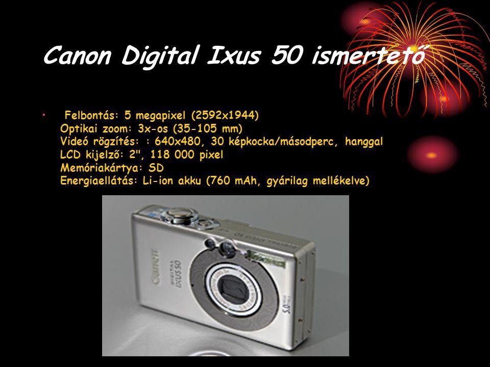 Canon Digital Ixus 50 ismertető Felbontás: 5 megapixel (2592x1944) Optikai zoom: 3x-os (35-105 mm) Videó rögzítés: : 640x480, 30 képkocka/másodperc, h