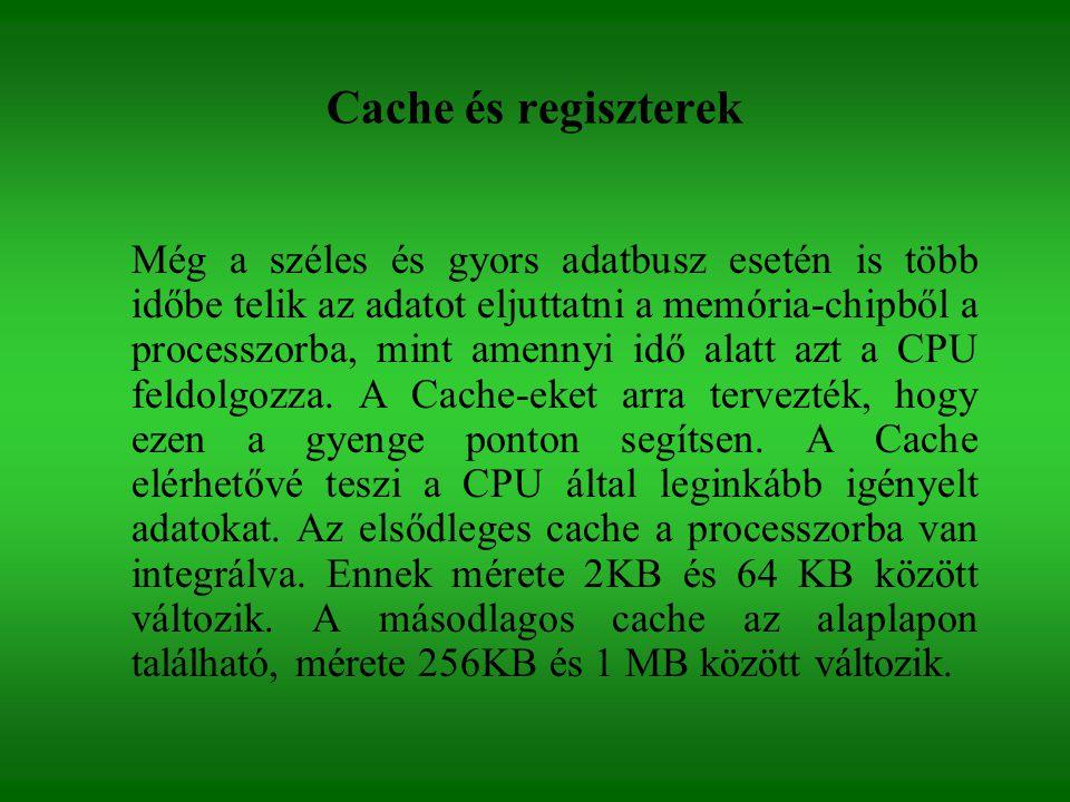 Cache és regiszterek Még a széles és gyors adatbusz esetén is több időbe telik az adatot eljuttatni a memória-chipből a processzorba, mint amennyi idő