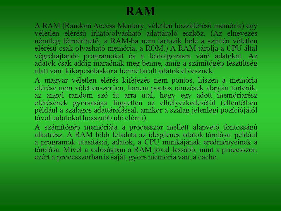 RAM A RAM (Random Access Memory, véletlen hozzáférésű memória) egy véletlen elérésű írható/olvasható adattároló eszköz. (Az elnevezés némileg félreért